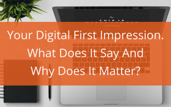 Your Digital First Impression. What Does It Say And Why Does It Matter?