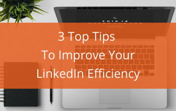 3 Top Tips To Improve Your LinkedIn Efficiency