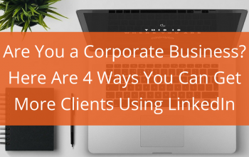 Are you a corporate business? Here are 4 ways you can get more clients using LinkedIn