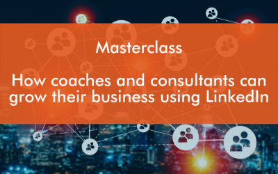 LinkedIn Masterclass :  How  Coaches and Consultants can use LinkedIn to grow their business.